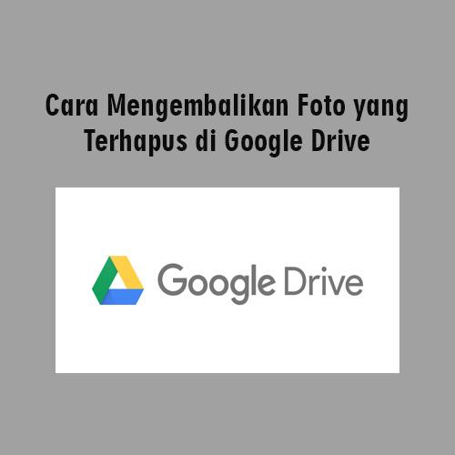 Sangat Mudah Cara Mengembalikan Foto Yang Terhapus Di Google Drive