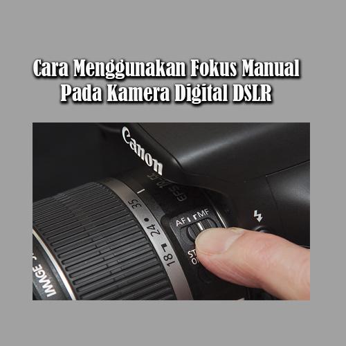 Cara Menggunakan Fokus Manual Pada Kamera Digital DSLR dengan Tepat