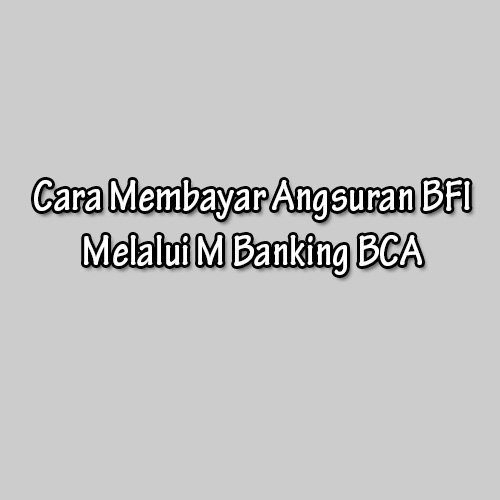 Cara Membayar Angsuran BFI Melalui M Banking BCA