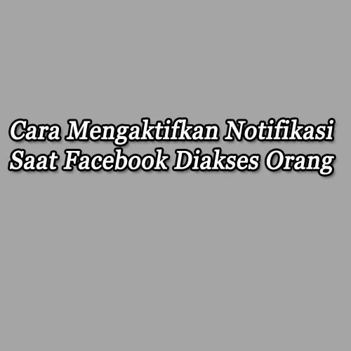 cara mengaktifkan notifikasi facebook saat diakses orang