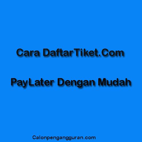 Cara Daftar Paylater Di Tiket.Com Melalui Aplikasi
